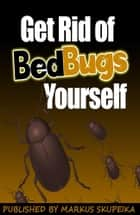 How To Get Rid Of Bed Bugs Yourself ebook by Markus Skupeika