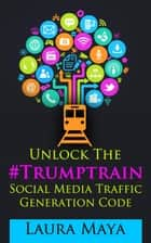 Unlock The Trump Train Social Media Traffic Generation Code ebook by Laura Maya