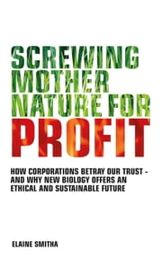 Screwing Mother Nature for Profit - How Corporations Betray our Trust - And why New Biology Offers an Ethical and Su stainable Future ebook by Elaine Smitha