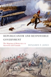 Republicanism and Responsible Government - The Shaping of Democracy in Australia and Canada ebook by Benjamin T. Jones