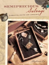Semiprecious Salvage: Creating Found Art Jewelry ebook by Stephanie Lee