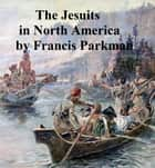The Jesuits in North America in the Seventeenth Century ebook by Francis Parkman, Jr.