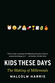 Kids These Days - Human Capital and the Making of Millennials ebook by Malcolm Harris