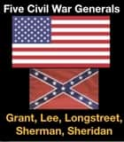Five Civil War Generals ebook by Ulysses S. Grant, Robert E. Lee, James Longstreet,...