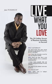 Live What You Love - The 20 Golden Secrets of Business Attitudes to Succeed ebook by Jean TCHAMGUE