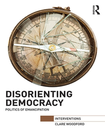 Disorienting Democracy - Politics of emancipation ebook by Clare Woodford