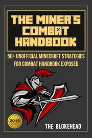 The Miner's Combat Handbook: 50+ Unofficial Minecraft Strategies For Combat Handbook Exposed ebook by The Blokehead