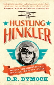 Hustling Hinkler - The Short Tumultuous Life of a Trailblazing Australian Aviator ebook by D.R. Dymock