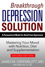 Breakthrough Depression Solution - Matering Your Mood with Nutrition, Diet & Supplementation ebook by James M. Greenblatt,Winnie To