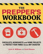 The Prepper's Workbook - Checklists, Worksheets, and Home Projects to Protect Your Family from Any Disaster ebook by Scott B. Williams,Scott Finazzo
