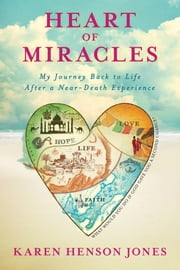 Heart of Miracles - My Journey Back to Life After a Near-Death Experience ebook by Karen Henson Jones