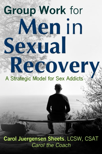 Group Work for Men In Sexual Recovery: A Strategic Model for Sex Addicts ebook by Carol Juergensen Sheets aka Carol the Coach