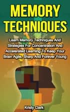 Memory Techniques: Learn Memory Techniques And Strategies For Concentration And Accelerated Learning To Keep Your Brain Agile, Sharp And Forever Young. ebook by Kristy Clark