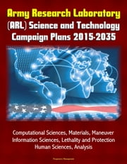 Army Research Laboratory (ARL) Science and Technology Campaign Plans 2015-2035 - Computational Sciences, Materials, Maneuver, Information Sciences, Lethality and Protection, Human Sciences, Analysis ebook by Progressive Management