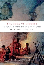The Idea of Liberty in Canada during the Age of Atlantic Revolutions, 1776-1838 ebook by Michel Ducharme