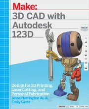 3D CAD with Autodesk 123D - Designing for 3D Printing, Laser Cutting, and Personal Fabrication ebook by Jesse Harrington Au,Emily Gertz
