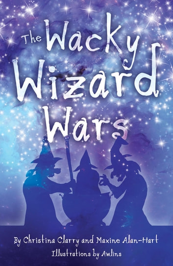 The Wacky Wizard Wars - Madcap Wicked Wizards and Witches Star in a Comedy Hit ebook by Christina Clarry,Maxine Alan-Hart