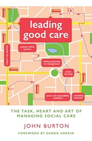 Leading Good Care - The Task, Heart and Art of Managing Social Care ebook by John Burton,Debbie Sorkin