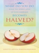 WHAT DO YOU DO WHEN THE WHOLE APPLE OF YOUR MARRIAGE BECOMES HALVED? ebook by COLETTE ADESUA NEMEDIA-KUPONIYI