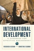 International Development - A Casebook for Effective Management ebook by Frederick Keenan, Christine Gilmore