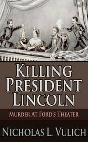 Killing President Lincoln Murder at Ford's Theater ebook by Nicholas L. Vulich