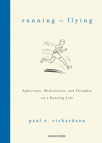Running Is Flying - Aphorisms, Meditations, and Thoughts on a Running Life ebook by Paul E. Richardson