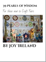 39 Pearls of Wisdom for those new to Craft Fairs ebook by Joy Ireland