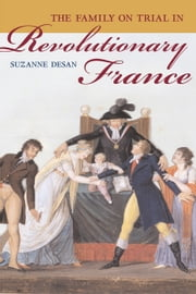 The Family on Trial in Revolutionary France ebook by Desan, Suzanne
