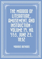 The Mirror of Literature, Amusement, and Instruction : Volume 19, No. 553, June 23, 1832 ebook by Various Authors