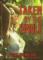 Taken By The Jungle ebook by Sugar Spendlove