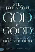 God is Good - He's Better Than You Think ebook by Bill Johnson