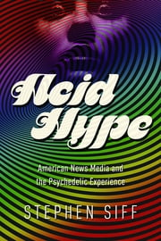 Acid Hype - American News Media and the Psychedelic Experience ebook by Stephen Siff