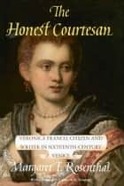The Honest Courtesan - Veronica Franco, Citizen and Writer in Sixteenth-Century Venice ebook by Margaret F. Rosenthal