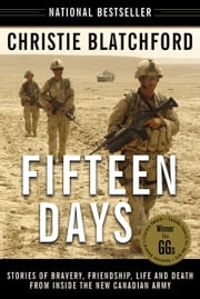 Fifteen Days - Stories of Bravery, Friendship, Life and Death from Inside the New Canadian Army ebook by Christie Blatchford