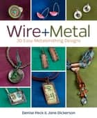 Wire + Metal - 30 Easy Metalsmithing Designs ebook by Denise Peck, Jane Dickerson