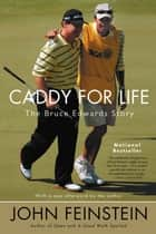 Caddy for Life - The Bruce Edwards Story ebook by John Feinstein