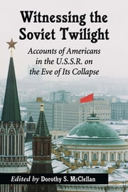 Witnessing the Soviet Twilight - Accounts of Americans in the U.S.S.R. on the Eve of Its Collapse ebook by Dorothy S. McClellan
