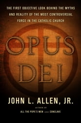 Opus Dei - An Objective Look Behind the Myths and Reality of the Most Controversial Force in the Catholic Church ebook by John L. Allen, Jr.