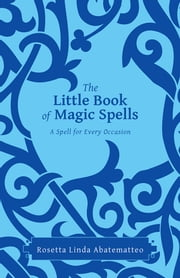 The Little Book of Magic Spells - A Spell For Every Occasion ebook by Rosetta Linda Abatematteo