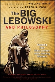 The Big Lebowski and Philosophy - Keeping Your Mind Limber with Abiding Wisdom ebook by William Irwin,Peter S. Fosl