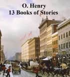 O. Henry: 13 Books of Short Stories ebook by O. Henry