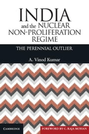 India and the Nuclear Non-Proliferation Regime: The Perennial Outlier ebook by Kumar, A. Vinod