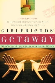 Girlfriends' Getaway - A Complete Guide to the Weekend Adventure That Turns Friends into Sisters and Si ebook by Kathleen Laing, Elizabeth Butterfield