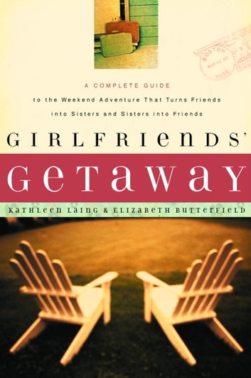 Girlfriends' Getaway - A Complete Guide to the Weekend Adventure That Turns Friends into Sisters and Si ebook by Kathleen Laing,Elizabeth Butterfield