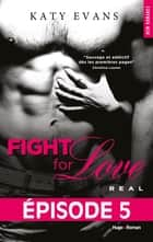 Fight For Love T01 Real - Episode 5 ebook by Katy Evans, Benita Rolland