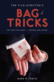 The Film Director's Bag of Tricks - How to Get What You Want from Actors and Writers ebook by Mark Travis