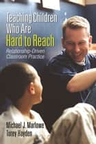 Teaching Children Who Are Hard to Reach - Relationship-Driven Classroom Practice ebook by Michael J. Marlowe, Torey Hayden