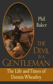 The Devil is a Gentleman - The Life and Times of Dennis Wheatley ebook by Phil Baker