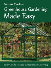 Greenhouse Gardening Made Easy - Your Guide to Greenhouse Growing - Easy Growing Tips ebook by Simon Marlow