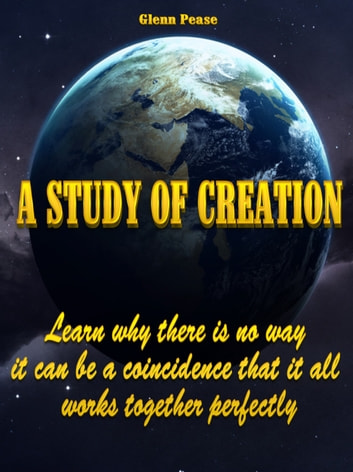 A Study of Creation - Learn why there is no way it can be a coincidence that it all works together perfectly ebook by Steven Pease,Glenn Pease